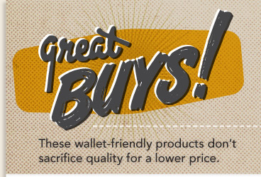 GREAT BUYS -These wallet-friendly products don't sacrifice quality for a lower price.